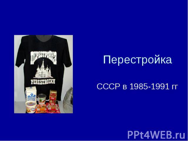 Перестройка СССР в 1985 - 1991 гг