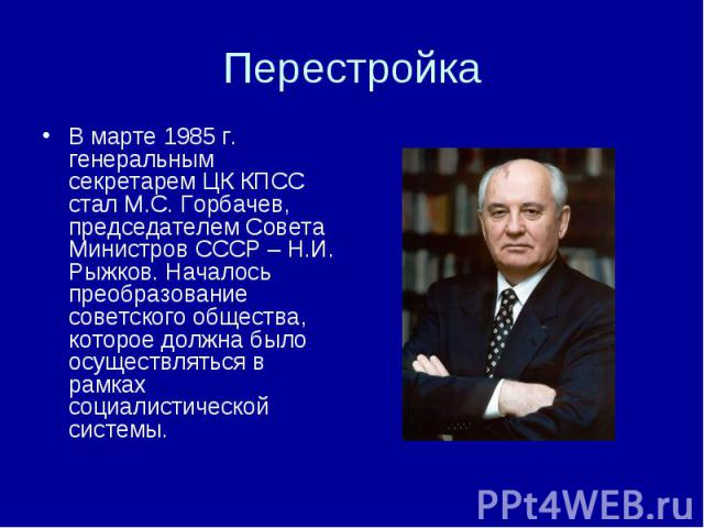 В марте 1985 г. генеральным секретарем ЦК КПСС стал М.С. Горбачев, председателем Совета Министров СССР – Н.И. Рыжков. Началось преобразование советского общества, которое должна было осуществляться в рамках социалистической системы.