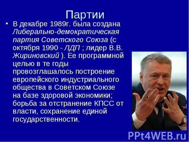 В декабре 1989г. была создана Либерально-демократическая партия Советского Союза (с октября 1990 - ЛДП ; лидер В.В. Жириновский ). Ее программной целью в те годы провозглашалось построение европейского индустриального общества в Советском Союзе на б…