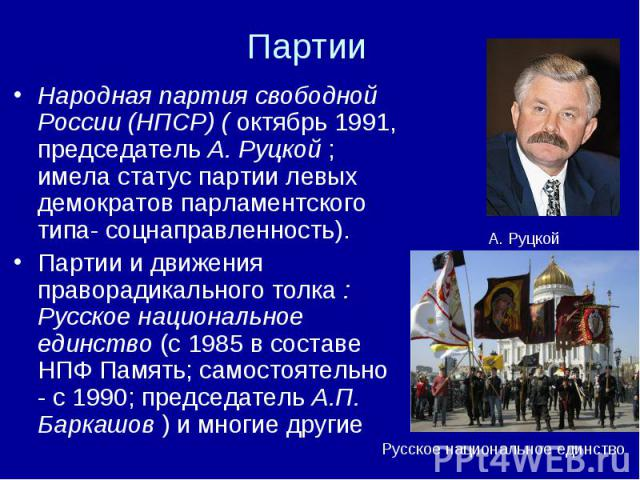 Народная партия свободной России (НПСР) ( октябрь 1991, председатель А. Руцкой ; имела статус партии левых демократов парламентского типа- соцнаправленность). Партии и движения праворадикального толка : Русское национальное единство (с 1985 в состав…