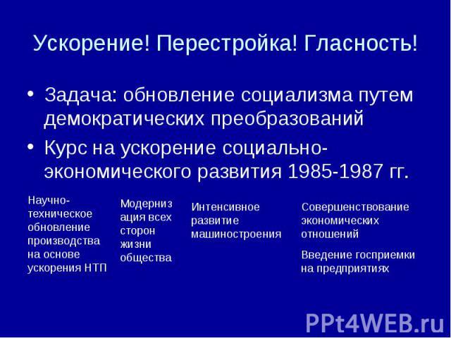 Ускорение! Перестройка! Гласность! Задача: обновление социализма путем демократических преобразованийКурс на ускорение социально-экономического развития 1985-1987 гг. Научно-техническое обновление производства на основе ускорения НТП Модернизация вс…
