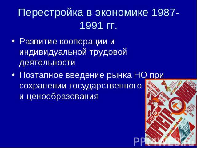 Перестройка в экономике 1987-1991 гг. Развитие кооперации и индивидуальной трудовой деятельностиПоэтапное введение рынка НО при сохранении государственного контроля и ценообразования