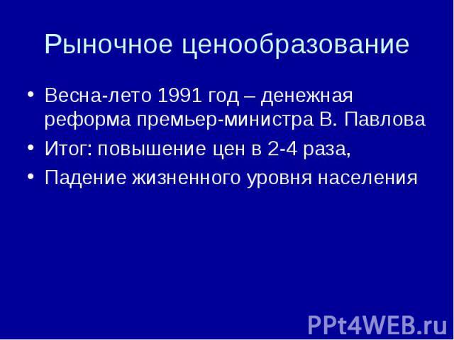 Весна-лето 1991 год – денежная реформа премьер-министра В. ПавловаИтог: повышение цен в 2-4 раза,Падение жизненного уровня населения
