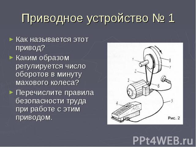 Приводное устройство № 1 Как называется этот привод?Каким образом регулируется число оборотов в минуту махового колеса?Перечислите правила безопасности труда при работе с этим приводом.