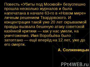 Повесть «Убиты под Москвой» безуспешно прошла несколько журналов и была напечата