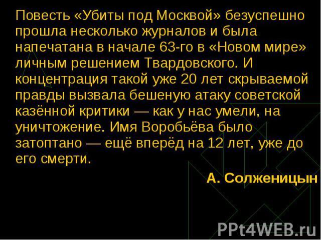 Повесть «Убиты под Москвой» безуспешно прошла несколько журналов и была напечатана в начале 63-го в «Новом мире» личным решением Твардовского. И концентрация такой уже 20 лет скрываемой правды вызвала бешеную атаку советской казённой критики — как у…