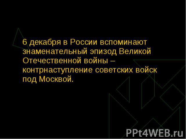 6 декабря в России вспоминают знаменательный эпизод Великой Отечественной войны – контрнаступление советских войск под Москвой.