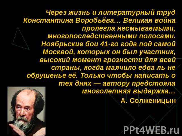 Через жизнь и литературный труд Константина Воробьёва… Великая война пролегла несмываемыми, многопоследственными полосами.Ноябрьские бои 41-го года под самой Москвой, которых он был участник, высокий момент грозности для всей страны, когда маячило е…