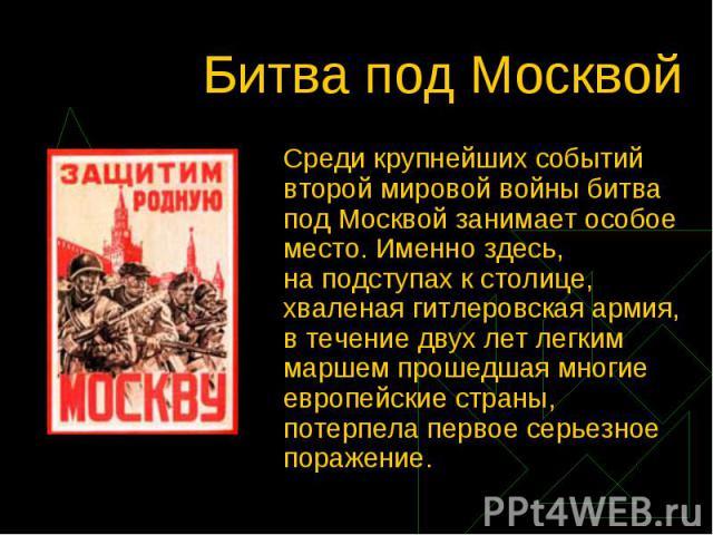 Битва под Москвой Среди крупнейших событий второй мировой войны битва под Москвой занимает особое место. Именно здесь, наподступах кстолице, хваленая гитлеровская армия, в течение двух лет легким маршем прошедшая многие европейские страны, потерпе…