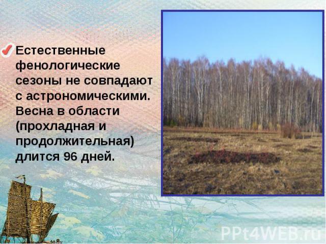Естественные фенологические сезоны не совпадают с астрономическими. Весна в области (прохладная и продолжительная) длится 96 дней.