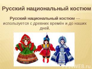 Русский национальный костюм Русский национальный костюм— используется с древних