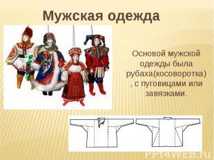 Мужская одежда Основой мужской одежды была рубаха(косоворотка), с пуговицами или
