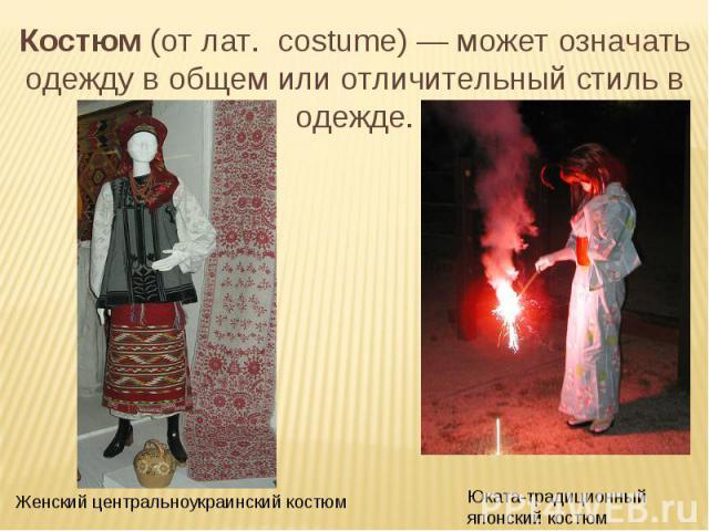 Костюм (от лат. costume)— может означать одежду в общем или отличительный стиль в одежде. Женский центральноукраинский костюм Юката-традиционный японский костюм