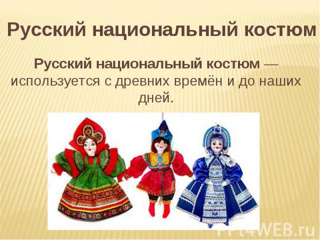 Русский национальный костюм Русский национальный костюм— используется с древних времён и до наших дней.