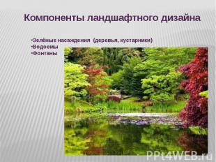 Компоненты ландшафтного дизайна Зелёные насаждения (деревья, кустарники)ВодоемыФ