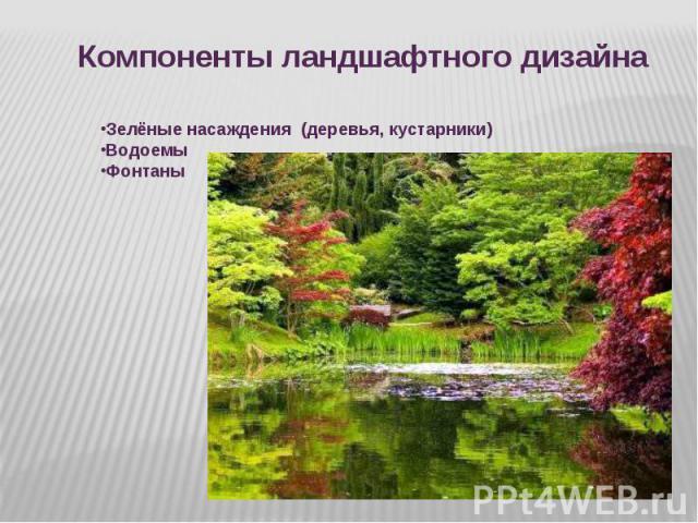 Компоненты ландшафтного дизайна Зелёные насаждения (деревья, кустарники)ВодоемыФонтаны