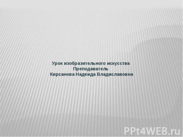 Урок изобразительного искусства Преподаватель Кирсанова Надежда Владиславовна