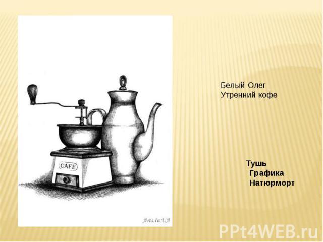 Белый ОлегУтренний кофе Тушь Графика Натюрморт