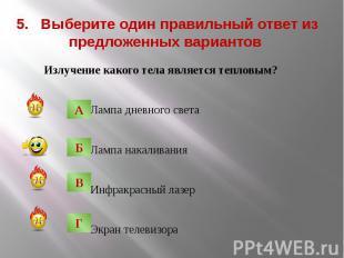 5. Выберите один правильный ответ из предложенных вариантов Излучение какого тел