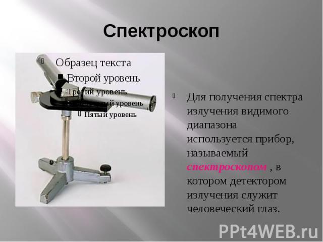 СпектроскопДля получения спектра излучения видимого диапазона используется прибор, называемый спектроскопом , в котором детектором излучения служит человеческий глаз.
