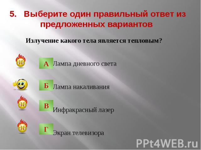 5. Выберите один правильный ответ из предложенных вариантов Излучение какого тела является тепловым? Лампа дневного света Лампа накаливания Инфракрасный лазер Экран телевизора