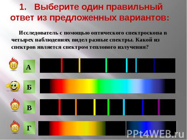 1. Выберите один правильный ответ из предложенных вариантов: Исследователь с помощью оптического спектроскопа в четырех наблюдениях видел разные спектры. Какой из спектров является спектром теплового излучения?