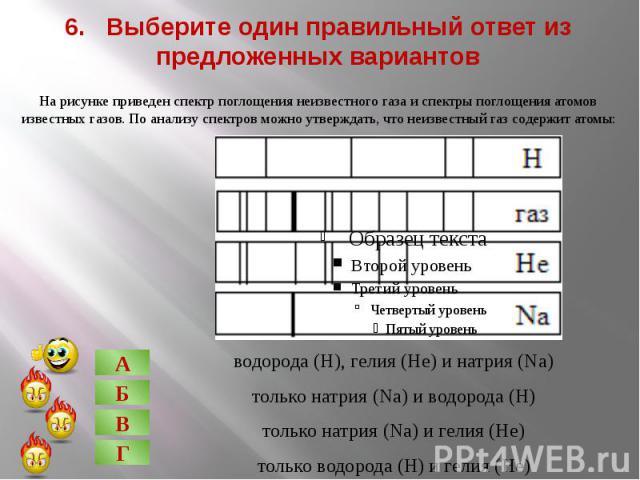 6. Выберите один правильный ответ из предложенных вариантов На рисунке приведен спектр поглощения неизвестного газа и спектры поглощения атомов известных газов. По анализу спектров можно утверждать, что неизвестный газ содержит атомы: водорода (Н), …