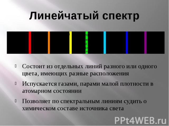 Линейчатый спектрСостоит из отдельных линий разного или одного цвета, имеющих разные расположенияИспускается газами, парами малой плотности в атомарном состоянииПозволяет по спектральным линиям судить о химическом составе источника света