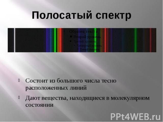 Полосатый спектрСостоит из большого числа тесно расположенных линийДают вещества, находящиеся в молекулярном состоянии