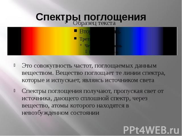 Спектры поглощенияЭто совокупность частот, поглощаемых данным веществом. Вещество поглощает те линии спектра, которые и испускает, являясь источником светаСпектры поглощения получают, пропуская свет от источника, дающего сплошной спектр, через вещес…