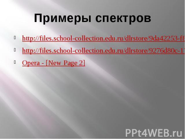 Примеры спектровhttp://files.school-collection.edu.ru/dlrstore/9da42253-f827-46b6-b37f-a7c9379ae49f/9_123.swfhttp://files.school-collection.edu.ru/dlrstore/9276d80c-17e7-4615-8bed-8a5c19e34f0f/9_121.swfOpera - [New Page 2]