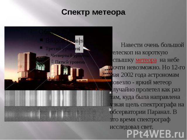 Спектр метеора Навести очень большой телескоп на короткую вспышку метеора на небе почти невозможно. Но 12-го мая 2002 года астрономам повезло - яркий метеор случайно пролетел как раз там, куда была направлена узкая щель спектрографа на обсерватории …