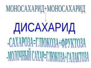 МОНОСАХАРИД+МОНОСАХАРИД ДИСАХАРИД -МОЛОЧНЫЙ САХАР=ГЛЮКОЗА+ГАЛАКТОЗА -САХАРОЗА=ГЛ