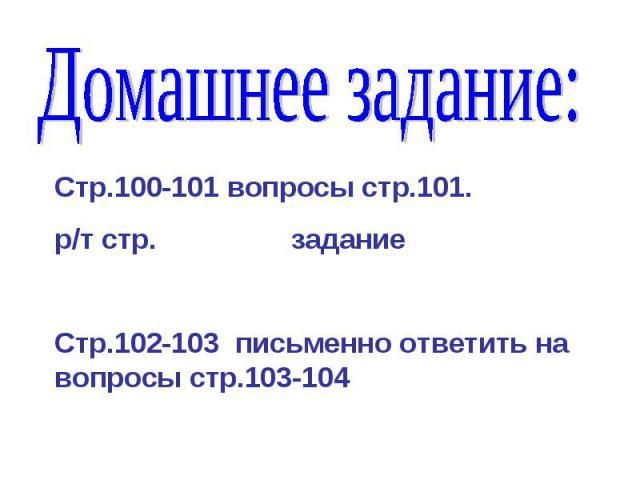 Домашнее задание: Стр.100-101 вопросы стр.101.р/т стр. задание Стр.102-103 письменно ответить на вопросы стр.103-104