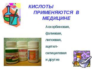 КИСЛОТЫ ПРИМЕНЯЮТСЯ В МЕДИЦИНЕ Аскорбиновая, фолиевая,липоевая,ацетил-салицилова