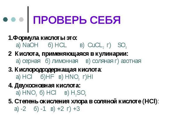1.Формула кислоты это: а) NaOH б) HCL в) CuCL2 г) SO32 Кислота, применяющаяся в кулинарии: а) серная б) лимонная в) соляная г) азотная3. Кислородсодержащая кислота: а) HCl б)HF в) HNO3 г)HI4. Двухосновная кислота: а) HNO3 б) HCl в) Н2S О4 5. Степень…