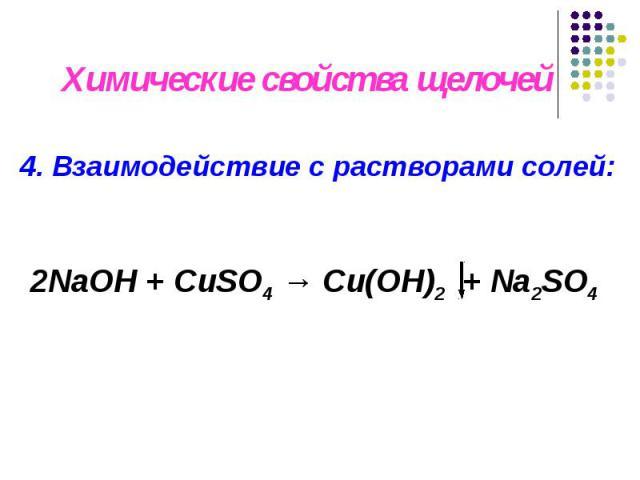 4. Взаимодействие с растворами солей: Химические свойства щелочей 2NaОН + CuSO4 → Cu(OH)2 + Na2SO4