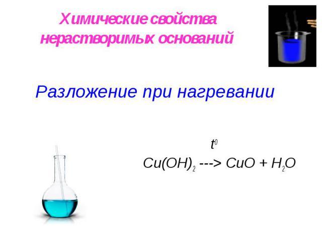 Химические свойства нерастворимых оснований Разложение при нагревании t0 Сu(OН)2 ---> СuO + H2O