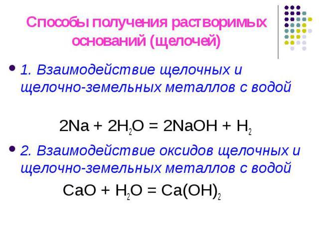 Способы получения растворимых оснований (щелочей) 1. Взаимодействие щелочных и щелочно-земельных металлов с водой 2Na + 2H2O = 2NaOH + H22. Взаимодействие оксидов щелочных и щелочно-земельных металлов с водой СаO + H2O = Са(OН)2