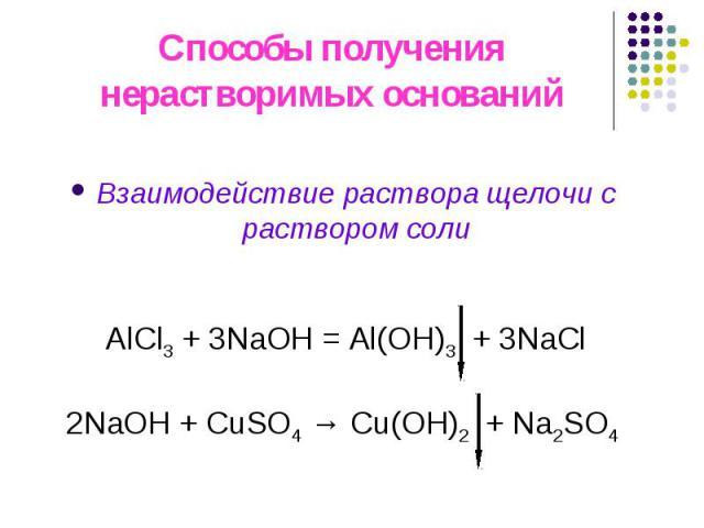 Способы получения нерастворимых оснований Взаимодействие раствора щелочи с раствором соли АlCl3 + 3NaOH = Al(OH)3 + 3NaCl 2NaОН + CuSO4 → Cu(OH)2 + Na2SO4