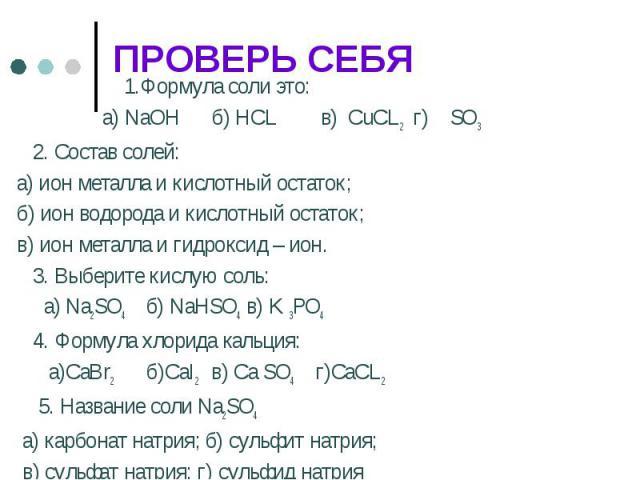 1.Формула соли это: а) NaOH б) HCL в) CuCL2 г) SO3 2. Состав солей:а) ион металла и кислотный остаток;б) ион водорода и кислотный остаток;в) ион металла и гидроксид – ион. 3. Выберите кислую соль: а) Na2SO4 б) NaHSO4 в) K 3PO4 4. Формула хлорида кал…