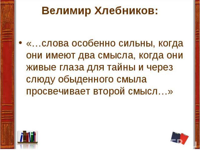 Велимир Хлебников: «…слова особенно сильны, когда они имеют два смысла, когда они живые глаза для тайны и через слюду обыденного смыла просвечивает второй смысл…»