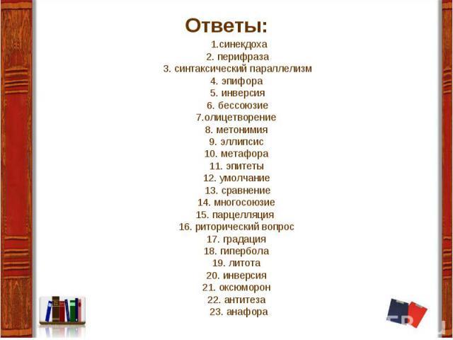 1.синекдоха2. перифраза 3. синтаксический параллелизм 4. эпифора 5. инверсия 6. бессоюзие 7.олицетворение 8. метонимия 9. эллипсис 10. метафора 11. эпитеты 12. умолчание 13. сравнение 14. многосоюзие 15. парцелляция 16. риторический вопрос 17. града…
