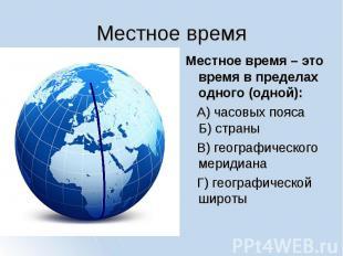 Местное время Местное время – это время в пределах одного (одной): А) часовых по