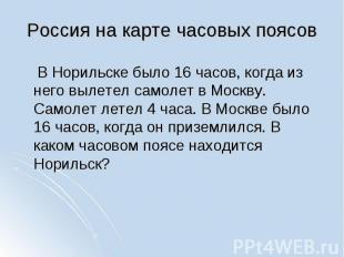 В Норильске было 16 часов, когда из него вылетел самолет в Москву. Самолет летел