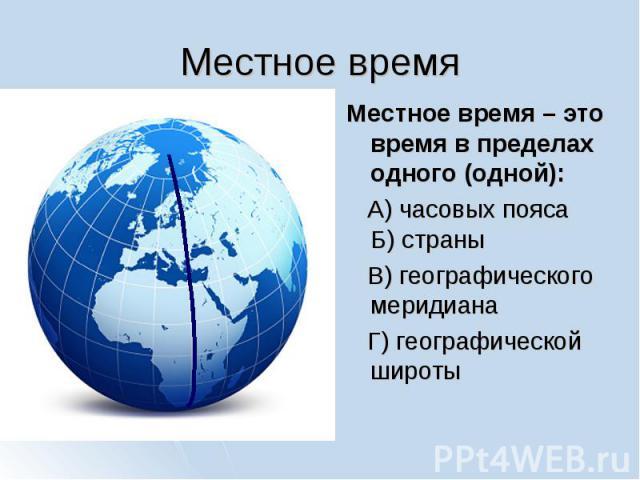 Местное время Местное время – это время в пределах одного (одной): А) часовых пояса Б) страны В) географического меридиана Г) географической широты