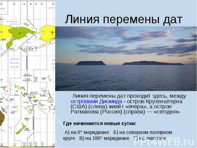Линия перемены дат проходит здесь, между островами Диомида - остров Крузенштерна (США) (слева) живёт «вчера», а остров Ратманова (Россия) (справа)— «сегодня» Где начинаются новые сутки: А) на 0° меридиане Б) на северном полярном круге В) на 180° ме…