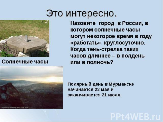 Назовите город в России, в котором солнечные часы могут некоторое время в году «работать» круглосуточно. Когда тень-стрелка таких часов длиннее – в полдень или в полночь? Полярный день в Мурманске начинается 23 мая и заканчивается 21 июля.