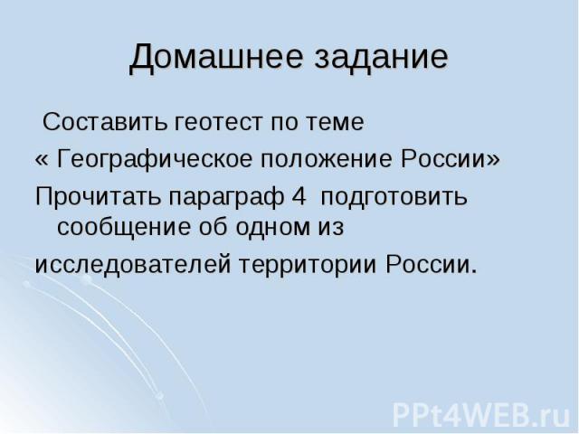 Составить геотест по теме « Географическое положение России»Прочитать параграф 4 подготовить сообщение об одном из исследователей территории России.