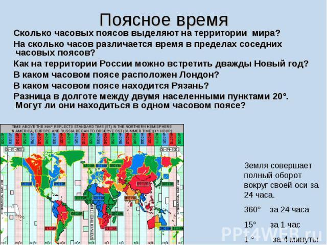 Сколько часовых поясов выделяют на территории мира? На сколько часов различается время в пределах соседних часовых поясов? Как на территории России можно встретить дважды Новый год? В каком часовом поясе расположен Лондон? В каком часовом поясе нахо…